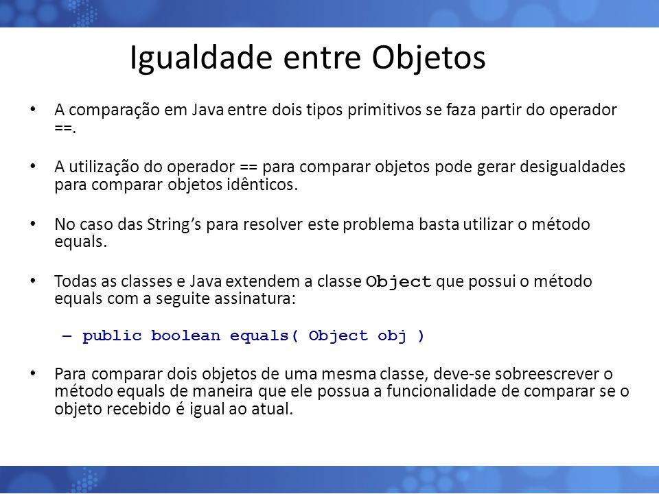 Igualdade entre Objetos A comparação em Java entre dois tipos primitivos se faza partir do operador ==. A utilização do operador == para comparar obje