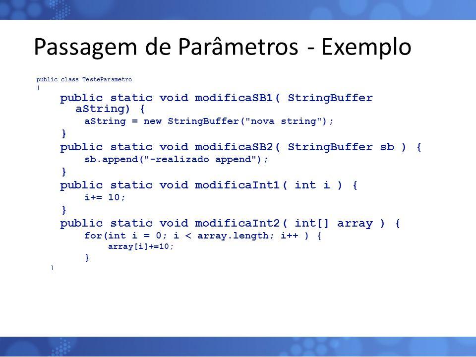 Passagem de Parâmetros - Exemplo public class TesteParametro { public static void modificaSB1( StringBuffer aString) { aString = new StringBuffer(