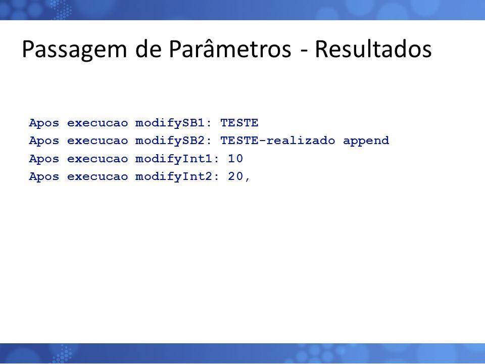 Passagem de Parâmetros - Resultados Apos execucao modifySB1: TESTE Apos execucao modifySB2: TESTE-realizado append Apos execucao modifyInt1: 10 Apos e