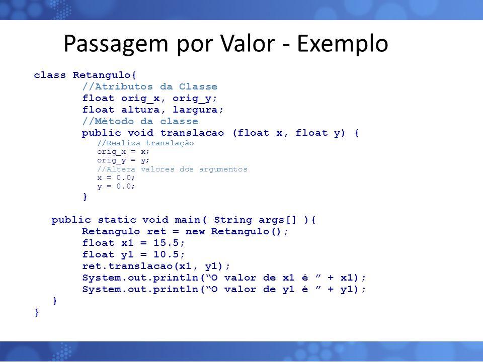 Passagem por Valor - Exemplo class Retangulo{ //Atributos da Classe float orig_x, orig_y; float altura, largura; //Método da classe public void transl