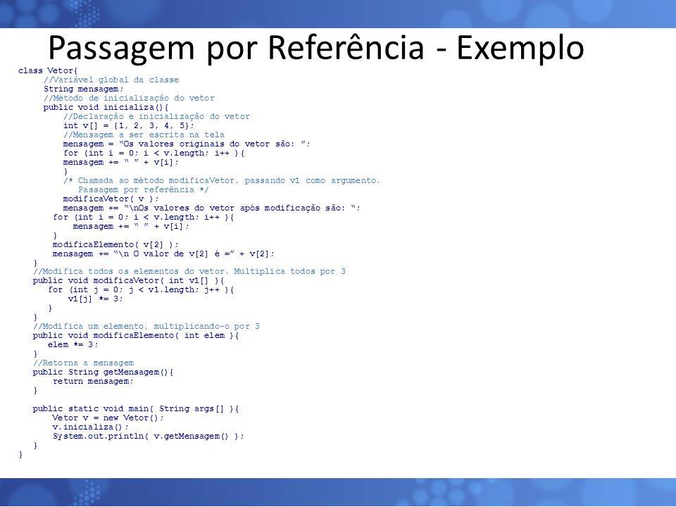 Passagem por Referência - Exemplo class Vetor{ //Variável global da classe String mensagem; //Método de inicialização do vetor public void inicializa(