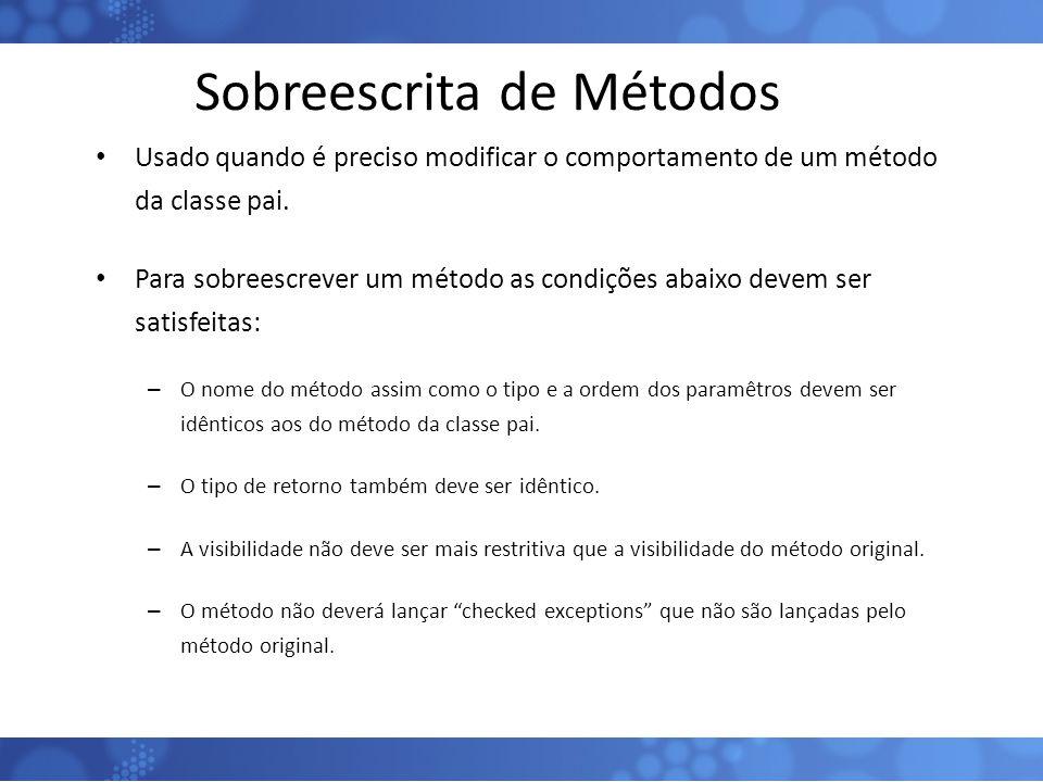 Sobreescrita de Métodos Usado quando é preciso modificar o comportamento de um método da classe pai. Para sobreescrever um método as condições abaixo