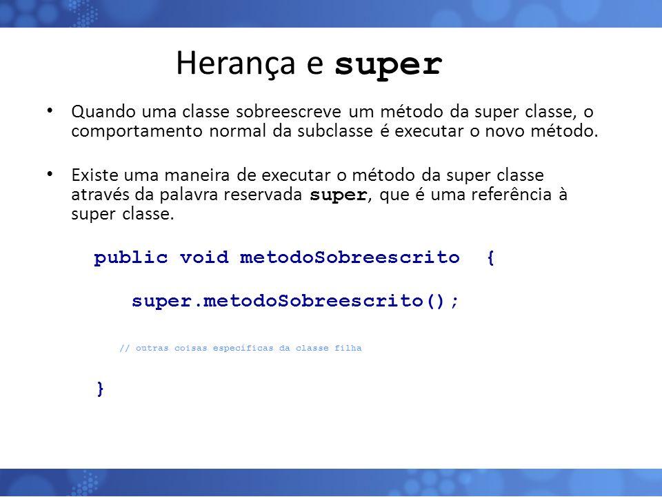 Herança e super Quando uma classe sobreescreve um método da super classe, o comportamento normal da subclasse é executar o novo método. Existe uma man