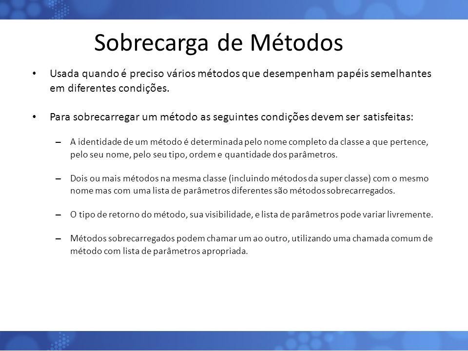 Sobrecarga de Métodos Usada quando é preciso vários métodos que desempenham papéis semelhantes em diferentes condições. Para sobrecarregar um método a