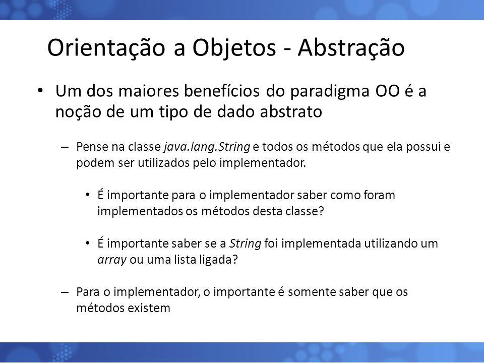 Orientação a Objetos - Abstração Um dos maiores benefícios do paradigma OO é a noção de um tipo de dado abstrato – Pense na classe java.lang.String e