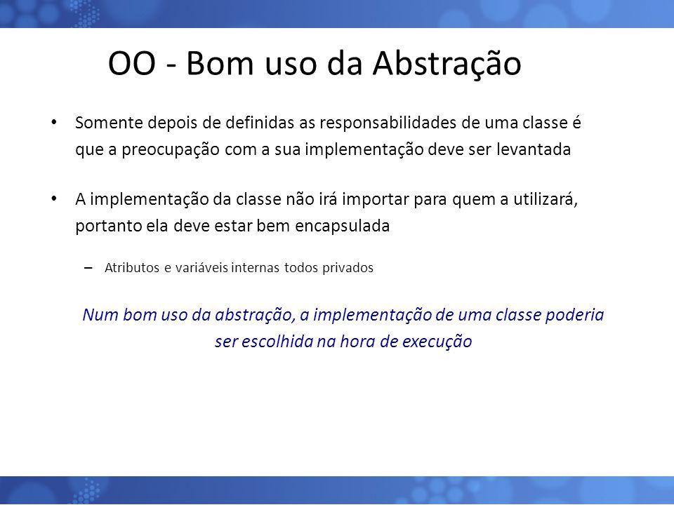 OO - Bom uso da Abstração Somente depois de definidas as responsabilidades de uma classe é que a preocupação com a sua implementação deve ser levantad