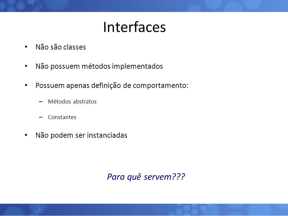 Interfaces Não são classes Não possuem métodos implementados Possuem apenas definição de comportamento: – Métodos abstratos – Constantes Não podem ser