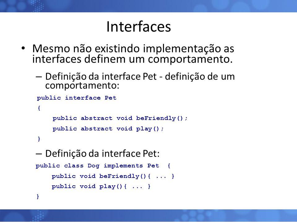 Interfaces Mesmo não existindo implementação as interfaces definem um comportamento. – Definição da interface Pet - definição de um comportamento: pub