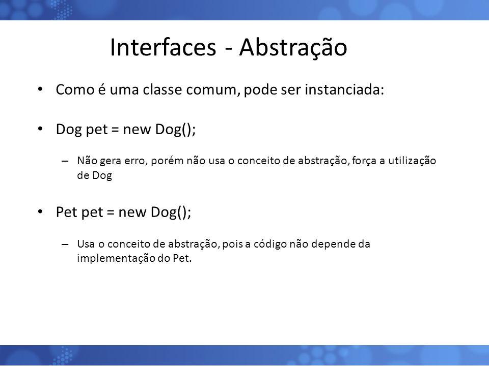 Interfaces - Abstração Como é uma classe comum, pode ser instanciada: Dog pet = new Dog(); – Não gera erro, porém não usa o conceito de abstração, for