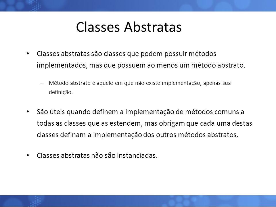 Classes Abstratas Classes abstratas são classes que podem possuir métodos implementados, mas que possuem ao menos um método abstrato. – Método abstrat