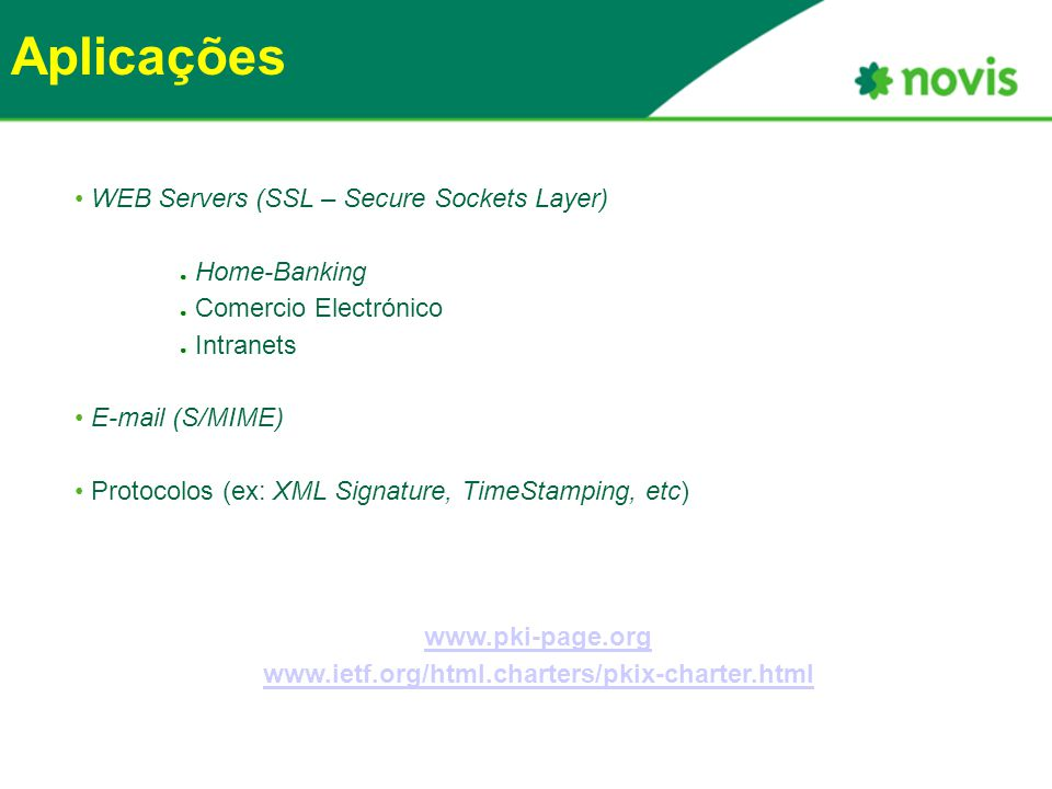 Aplicações WEB Servers (SSL – Secure Sockets Layer) ● Home-Banking ● Comercio Electrónico ● Intranets E-mail (S/MIME) Protocolos (ex: XML Signature, T