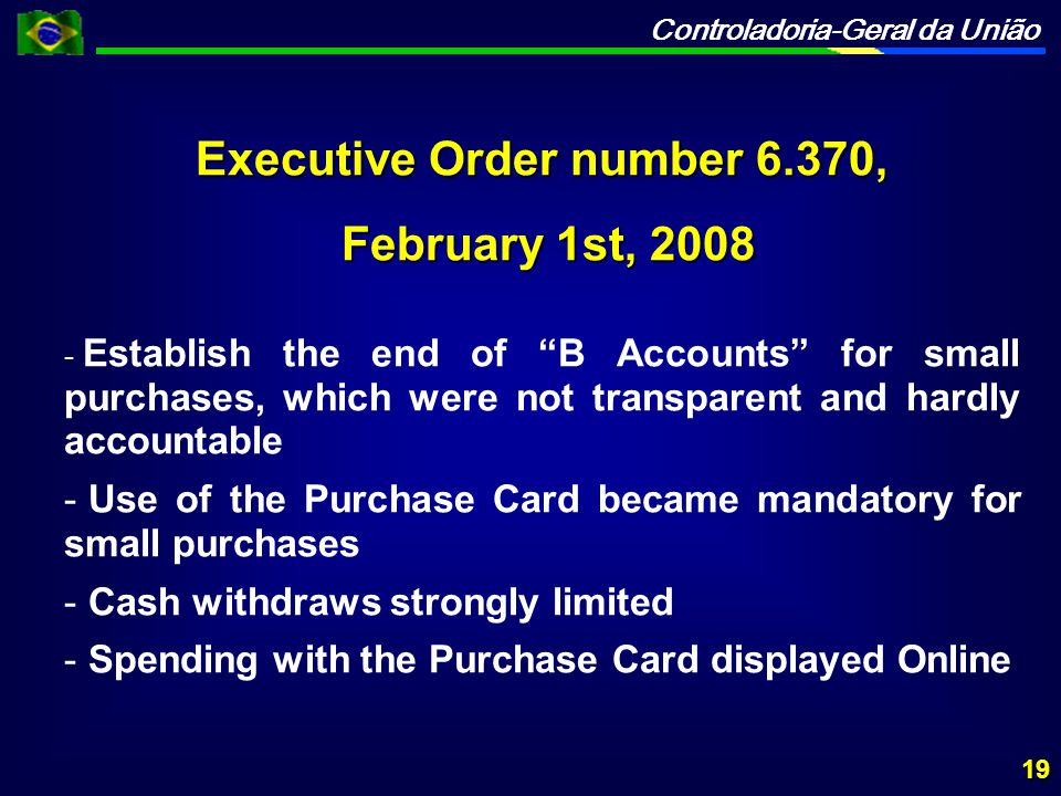 Controladoria-Geral da União Executive Order number 6.370, February 1st, 2008 February 1st, 2008 - - Establish the end of B Accounts for small purchases, which were not transparent and hardly accountable - - Use of the Purchase Card became mandatory for small purchases - - Cash withdraws strongly limited - - Spending with the Purchase Card displayed Online 19