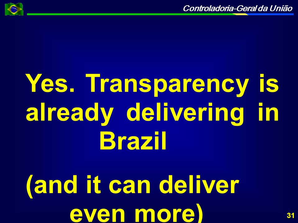 Controladoria-Geral da União Yes. Transparency is already delivering in Brazil (and it can deliver even more) 31