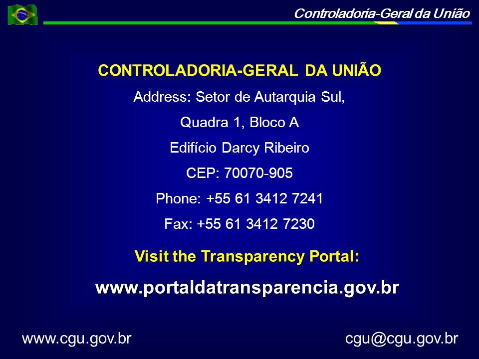 Controladoria-Geral da União CONTROLADORIA-GERAL DA UNIÃO Address: Setor de Autarquia Sul, Quadra 1, Bloco A Edifício Darcy Ribeiro CEP: 70070-905 Phone: +55 61 3412 7241 Fax: +55 61 3412 7230 www.cgu.gov.br cgu@cgu.gov.br Visit the Transparency Portal: www.portaldatransparencia.gov.br