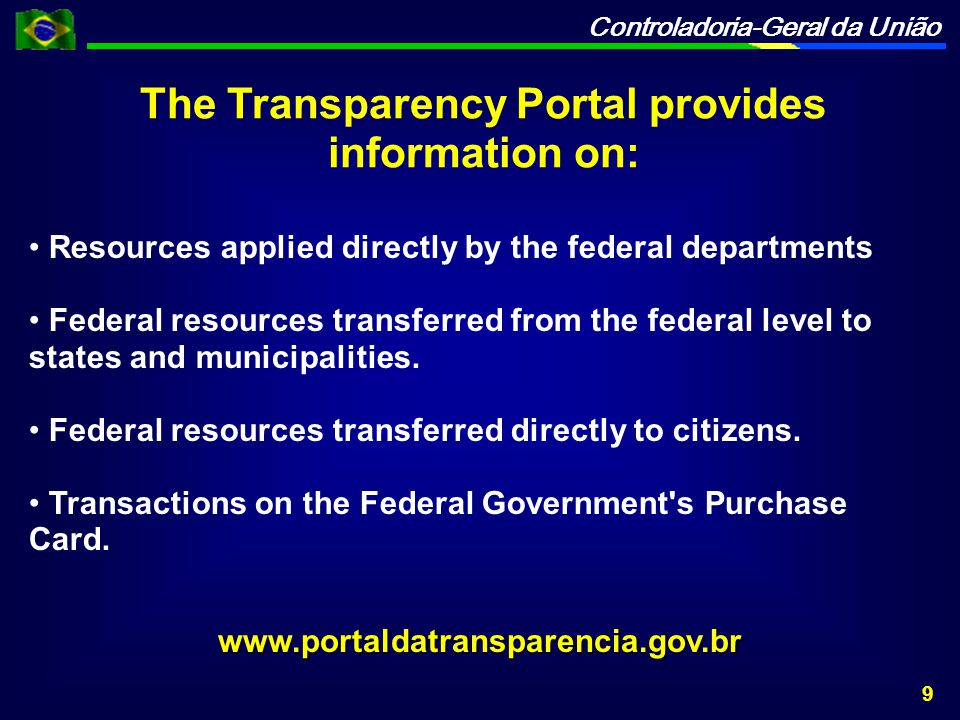 Controladoria-Geral da União The Transparency Portal provides information on: Resources applied directly by the federal departments Federal resources transferred from the federal level to states and municipalities.