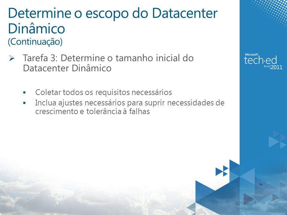 Determine o escopo do Datacenter Dinâmico (Continuação)  Tarefa 3: Determine o tamanho inicial do Datacenter Dinâmico  Coletar todos os requisitos necessários  Inclua ajustes necessários para suprir necessidades de crescimento e tolerância à falhas