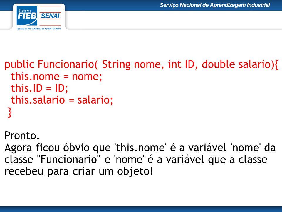 public Funcionario( String nome, int ID, double salario){ this.nome = nome; this.ID = ID; this.salario = salario; } Pronto. Agora ficou óbvio que 'thi