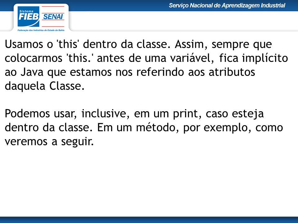 Usamos o 'this' dentro da classe. Assim, sempre que colocarmos 'this.' antes de uma variável, fica implícito ao Java que estamos nos referindo aos atr