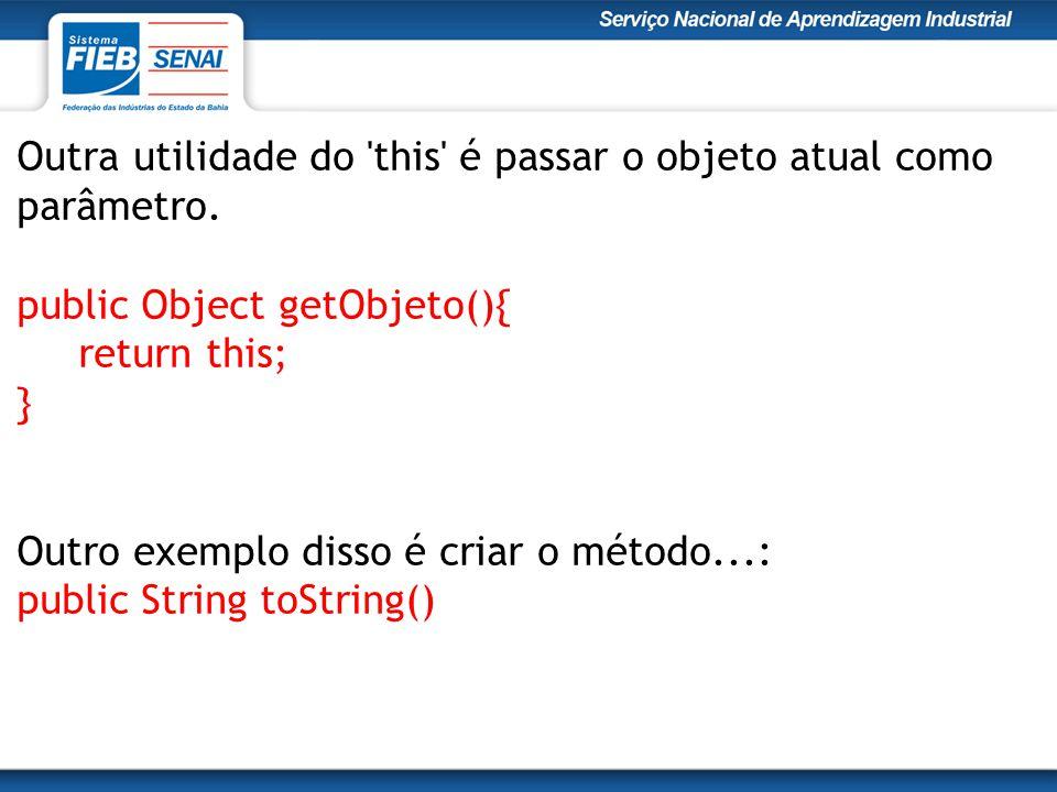 Outra utilidade do 'this' é passar o objeto atual como parâmetro. public Object getObjeto(){ return this; } Outro exemplo disso é criar o método...: p