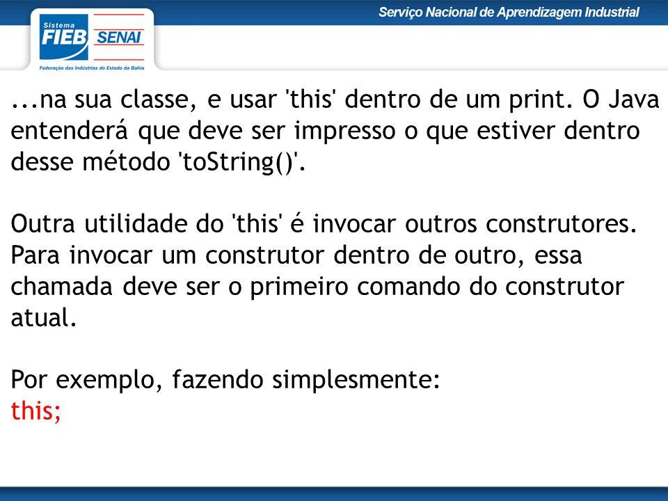 ...na sua classe, e usar 'this' dentro de um print. O Java entenderá que deve ser impresso o que estiver dentro desse método 'toString()'. Outra utili
