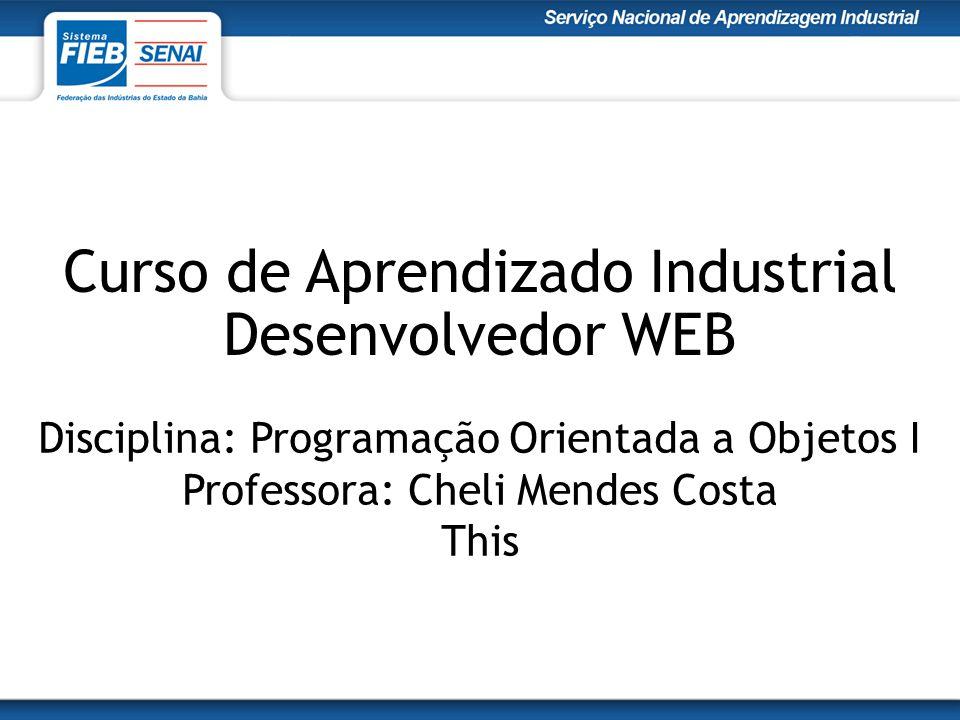Curso de Aprendizado Industrial Desenvolvedor WEB Disciplina: Programação Orientada a Objetos I Professora: Cheli Mendes Costa This