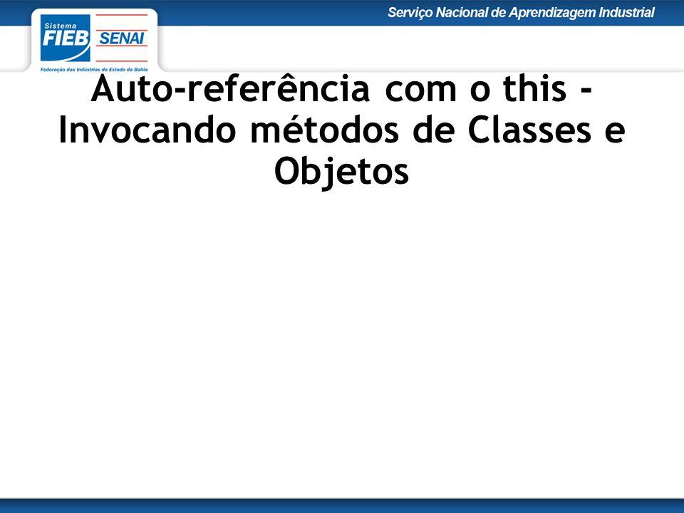 Auto-referência com o this - Invocando métodos de Classes e Objetos