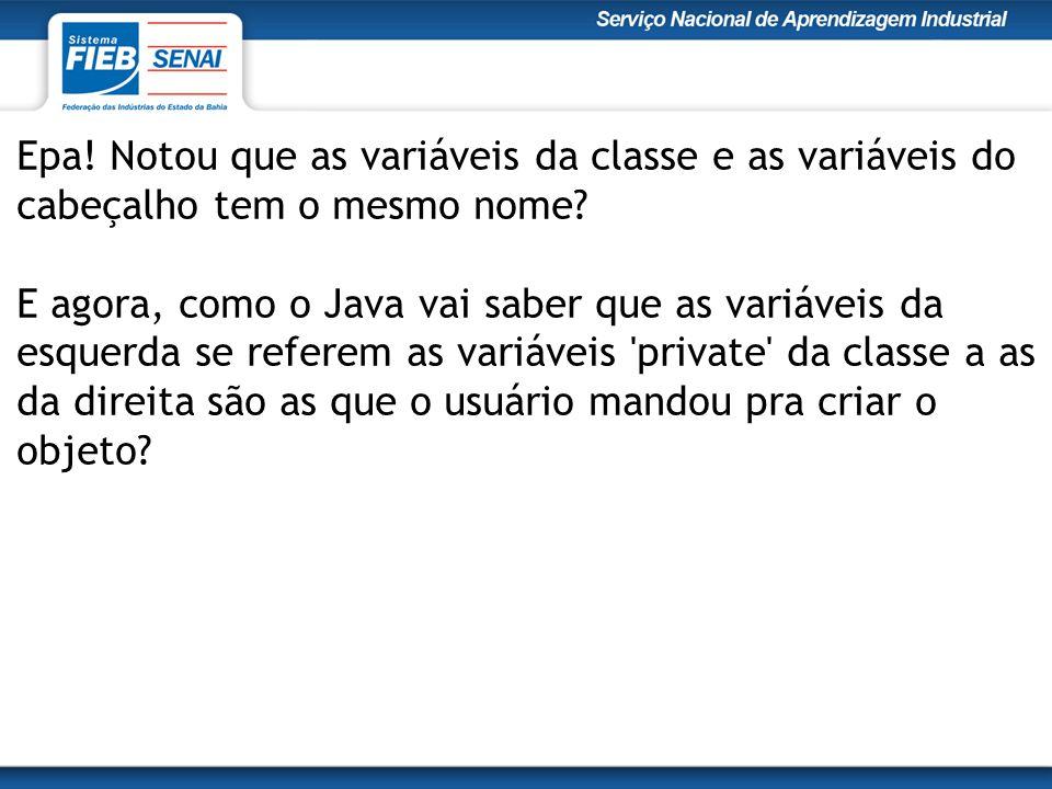 Epa! Notou que as variáveis da classe e as variáveis do cabeçalho tem o mesmo nome? E agora, como o Java vai saber que as variáveis da esquerda se ref