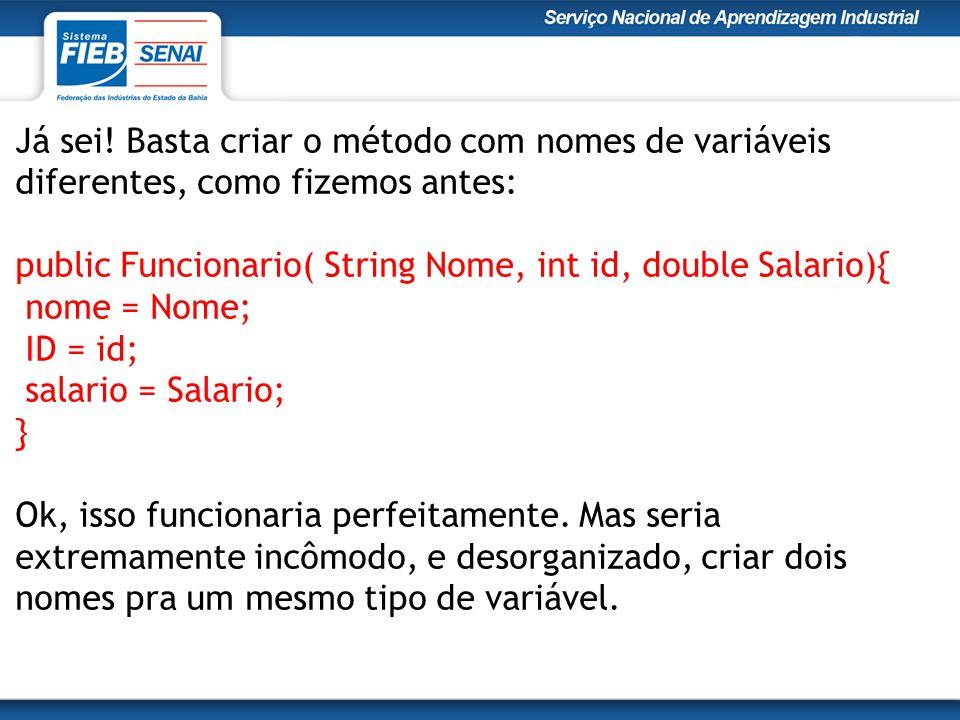 Já sei! Basta criar o método com nomes de variáveis diferentes, como fizemos antes: public Funcionario( String Nome, int id, double Salario){ nome = N