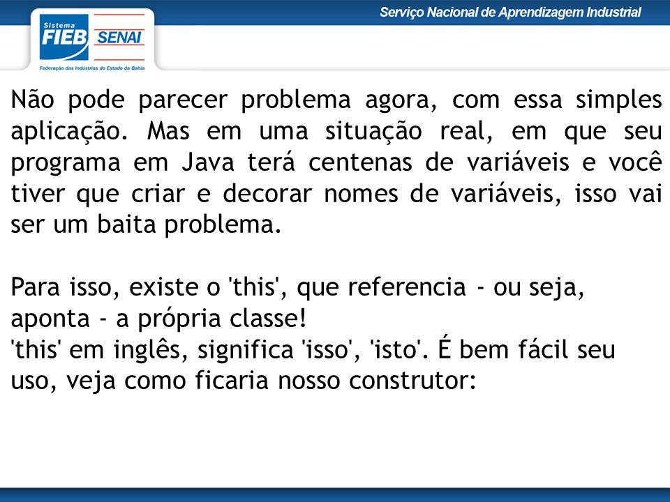 Não pode parecer problema agora, com essa simples aplicação. Mas em uma situação real, em que seu programa em Java terá centenas de variáveis e você t