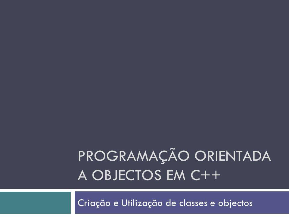 PROGRAMAÇÃO ORIENTADA A OBJECTOS EM C++ Criação e Utilização de classes e objectos