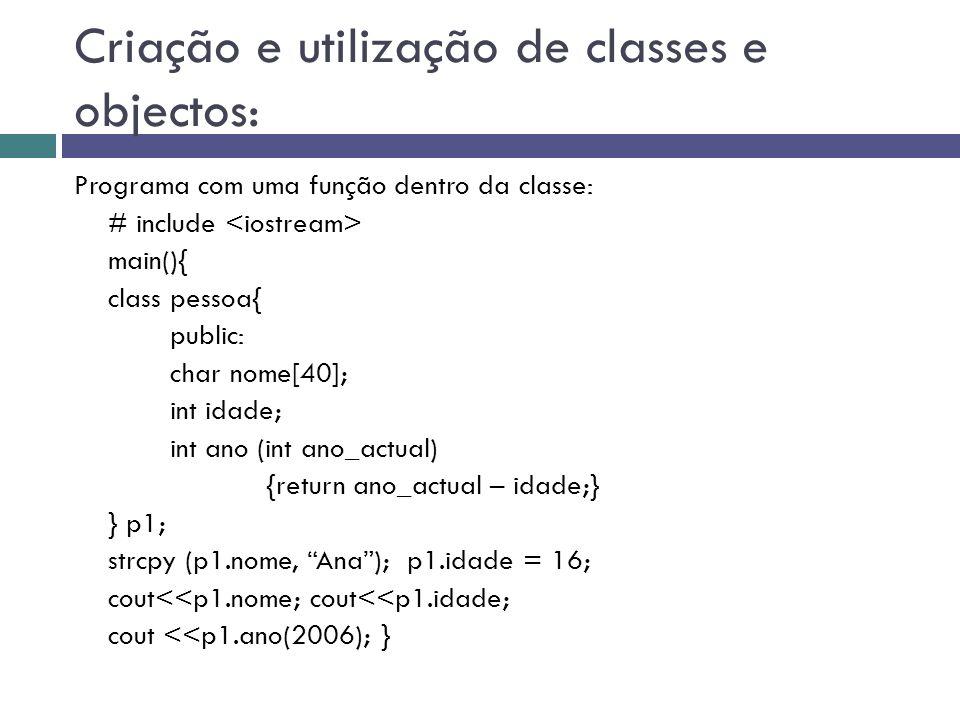 Criação e utilização de classes e objectos: Programa com uma função dentro da classe: # include main(){ class pessoa{ public: char nome[40]; int idade