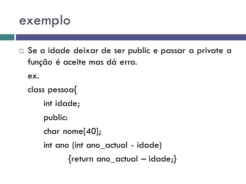 exemplo  Se a idade deixar de ser public e passar a private a função é aceite mas dá erro. ex. class pessoa{ int idade; public: char nome[40]; int an