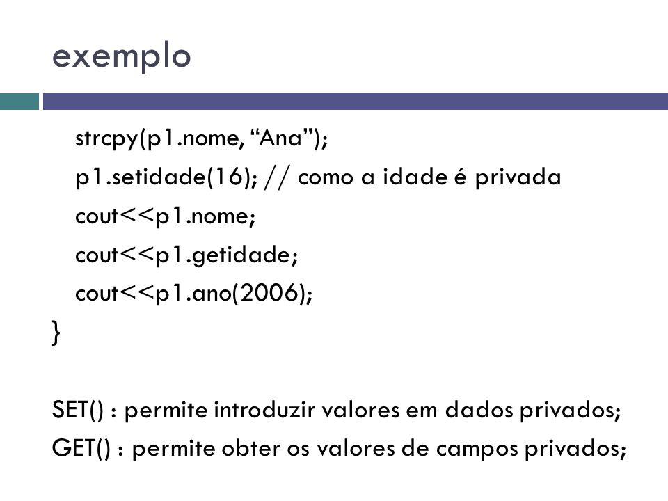 """exemplo strcpy(p1.nome, """"Ana""""); p1.setidade(16); // como a idade é privada cout<<p1.nome; cout<<p1.getidade; cout<<p1.ano(2006); } SET() : permite int"""