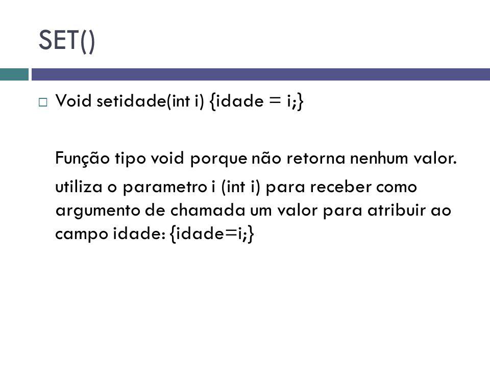 SET()  Void setidade(int i) {idade = i;} Função tipo void porque não retorna nenhum valor. utiliza o parametro i (int i) para receber como argumento