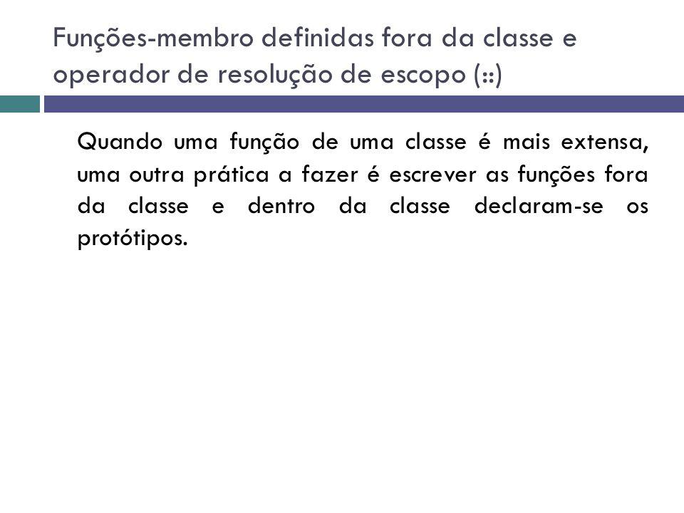 Funções-membro definidas fora da classe e operador de resolução de escopo (::) Quando uma função de uma classe é mais extensa, uma outra prática a faz