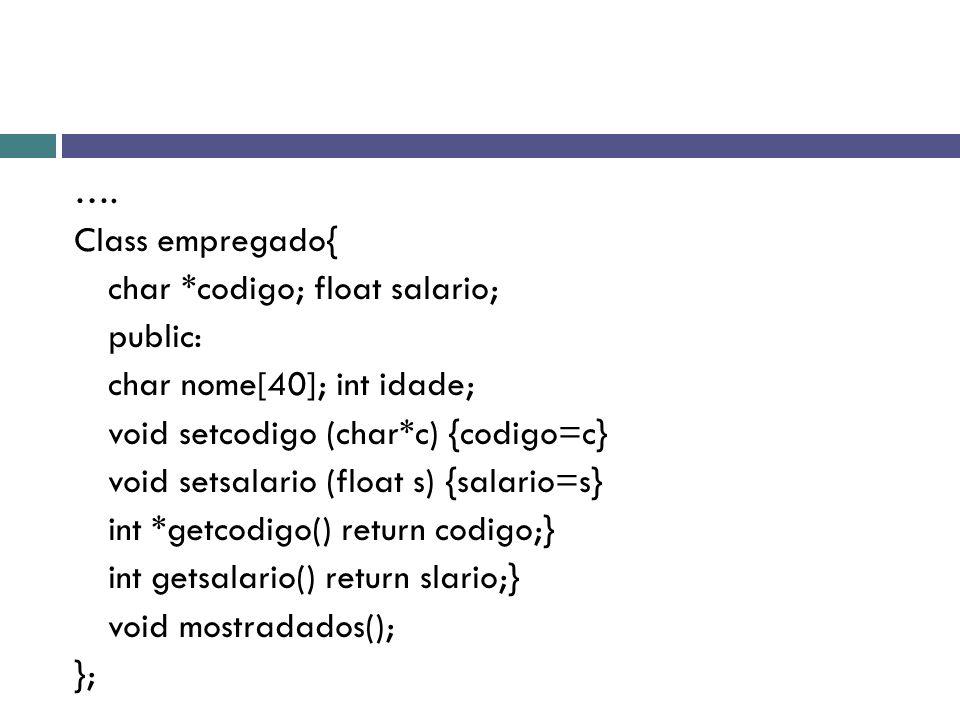 …. Class empregado{ char *codigo; float salario; public: char nome[40]; int idade; void setcodigo (char*c) {codigo=c} void setsalario (float s) {salar