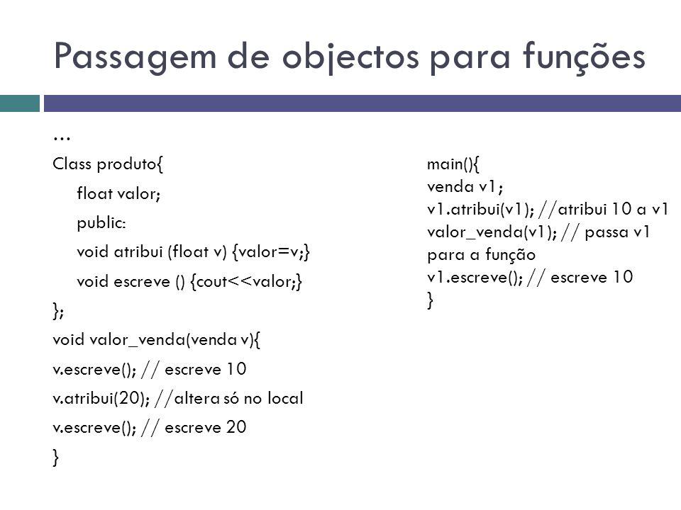 Passagem de objectos para funções … Class produto{ float valor; public: void atribui (float v) {valor=v;} void escreve () {cout<<valor;} }; void valor