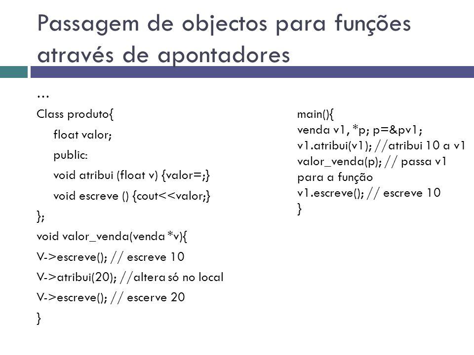 Passagem de objectos para funções através de apontadores … Class produto{ float valor; public: void atribui (float v) {valor=;} void escreve () {cout<