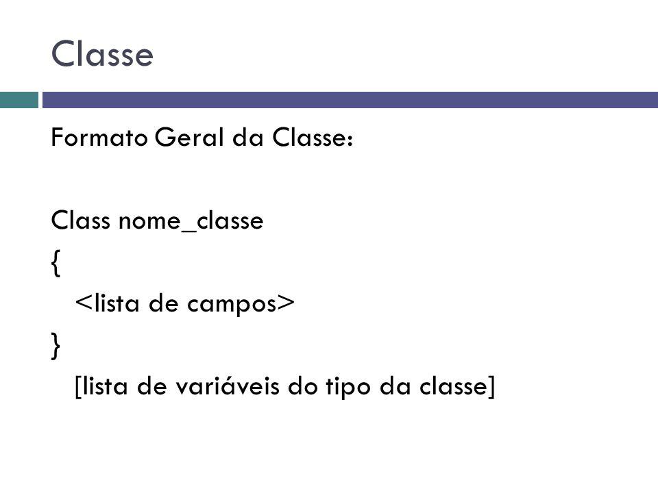 Classe Formato Geral da Classe: Class nome_classe { } [lista de variáveis do tipo da classe]