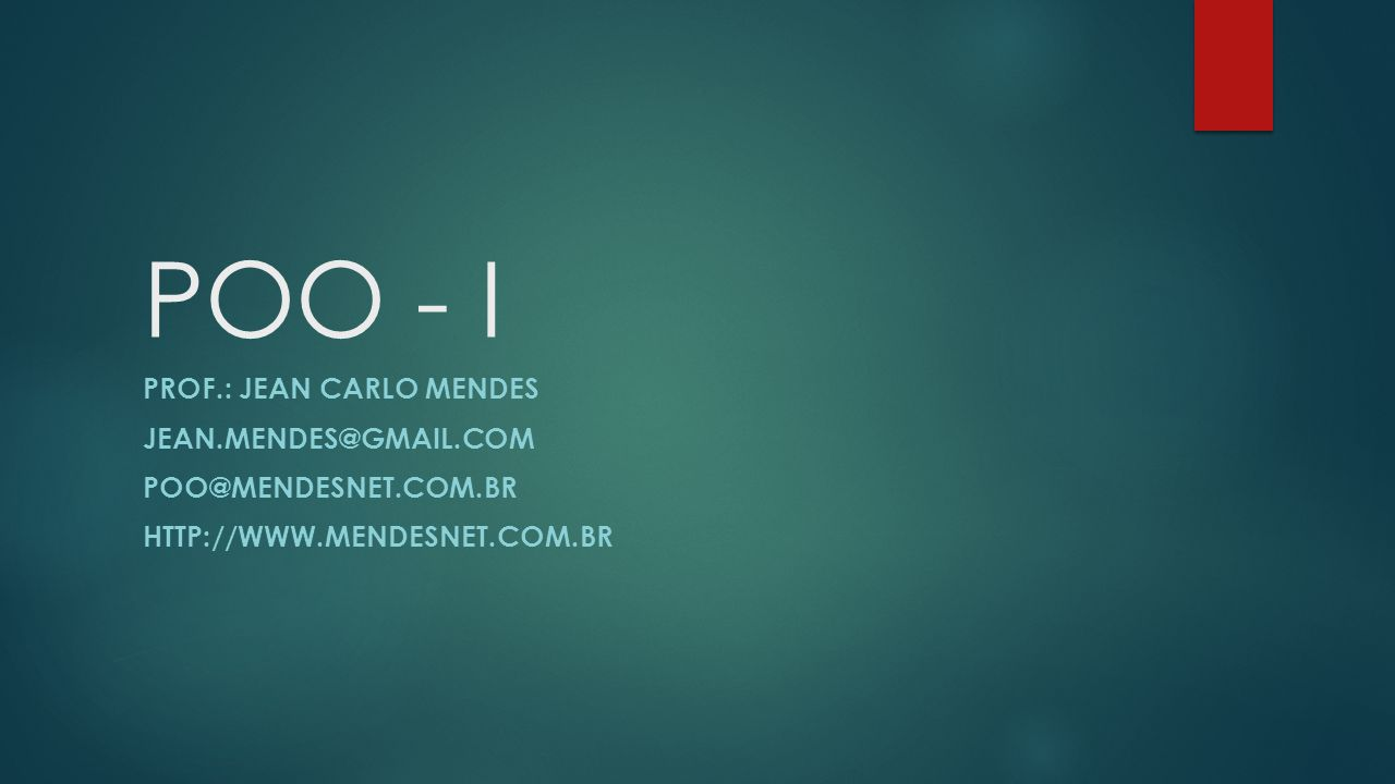 POO - I PROF.: JEAN CARLO MENDES JEAN.MENDES@GMAIL.COM POO@MENDESNET.COM.BR HTTP://WWW.MENDESNET.COM.BR