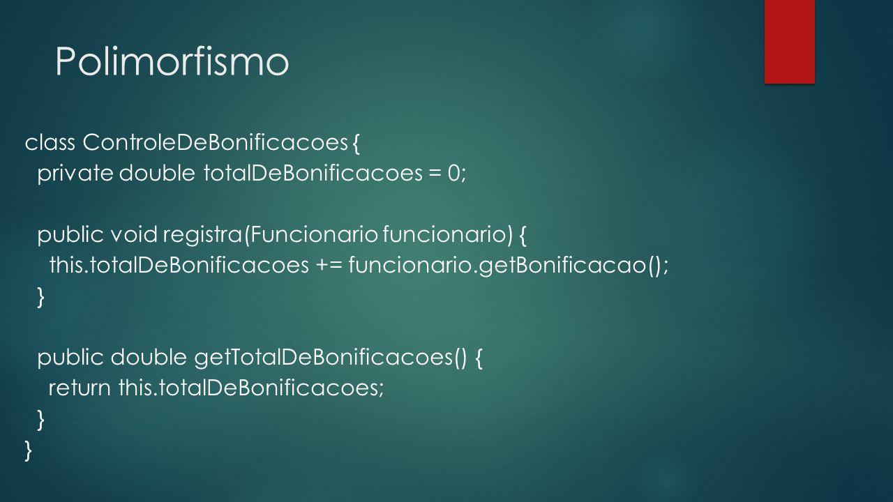 Polimorfismo ControleDeBonificacoes controle = new ControleDeBonificacoes(); Gerente funcionario1 = new Gerente(); funcionario1.setSalario(5000.0); controle.registra(funcionario1); Funcionario funcionario2 = new Funcionario(); funcionario2.setSalario(1000.0); controle.registra(funcionario2); System.out.println(controle.getTotalDeBonificacoes());