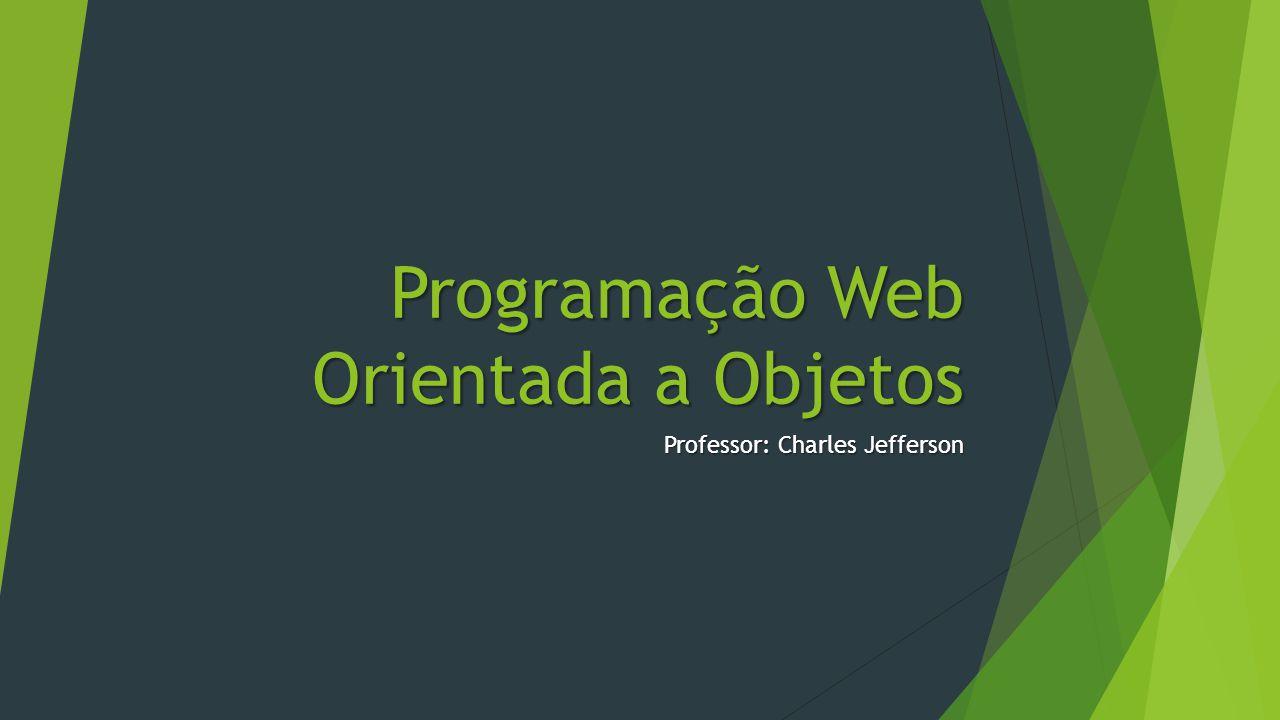 Programação Web Orientada a Objetos Professor: Charles Jefferson