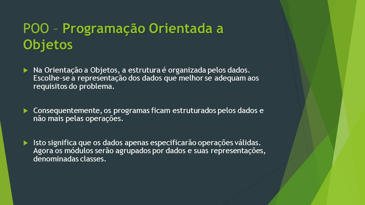 Programação Orientada a Objetos POO – Programação Orientada a Objetos  Na Orientação a Objetos, a estrutura é organizada pelos dados.