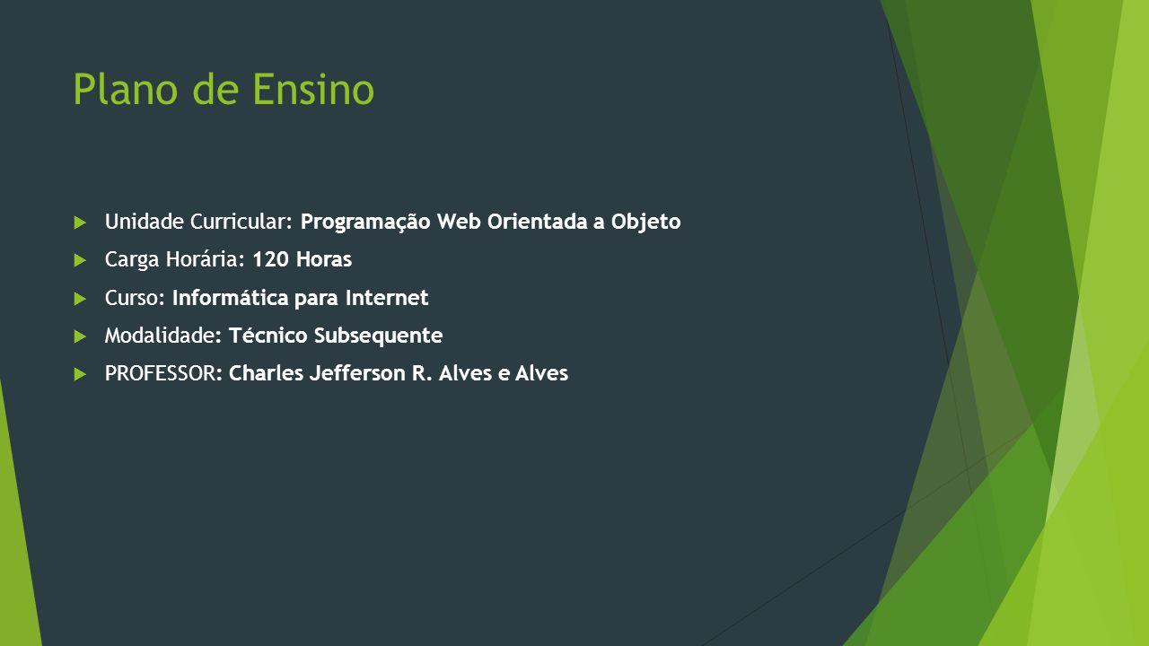 Plano de Ensino  Unidade Curricular: Programação Web Orientada a Objeto  Carga Horária: 120 Horas  Curso: Informática para Internet  Modalidade: Técnico Subsequente  PROFESSOR: Charles Jefferson R.