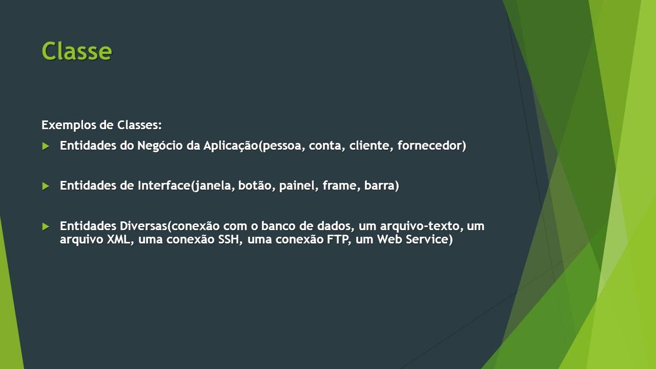 Classe Exemplos de Classes:  Entidades do Negócio da Aplicação(pessoa, conta, cliente, fornecedor)  Entidades de Interface(janela, botão, painel, frame, barra)  Entidades Diversas(conexão com o banco de dados, um arquivo-texto, um arquivo XML, uma conexão SSH, uma conexão FTP, um Web Service)