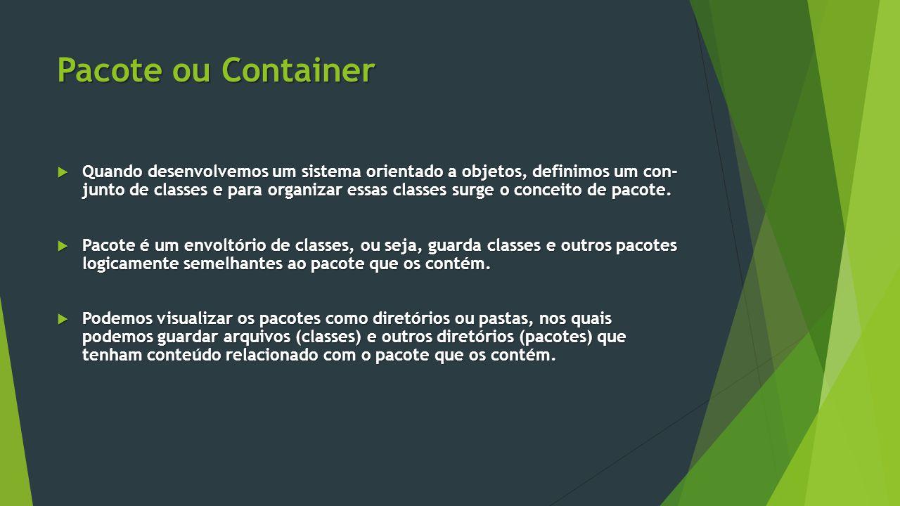 Pacote ou Container  Quando desenvolvemos um sistema orientado a objetos, definimos um con- junto de classes e para organizar essas classes surge o conceito de pacote.