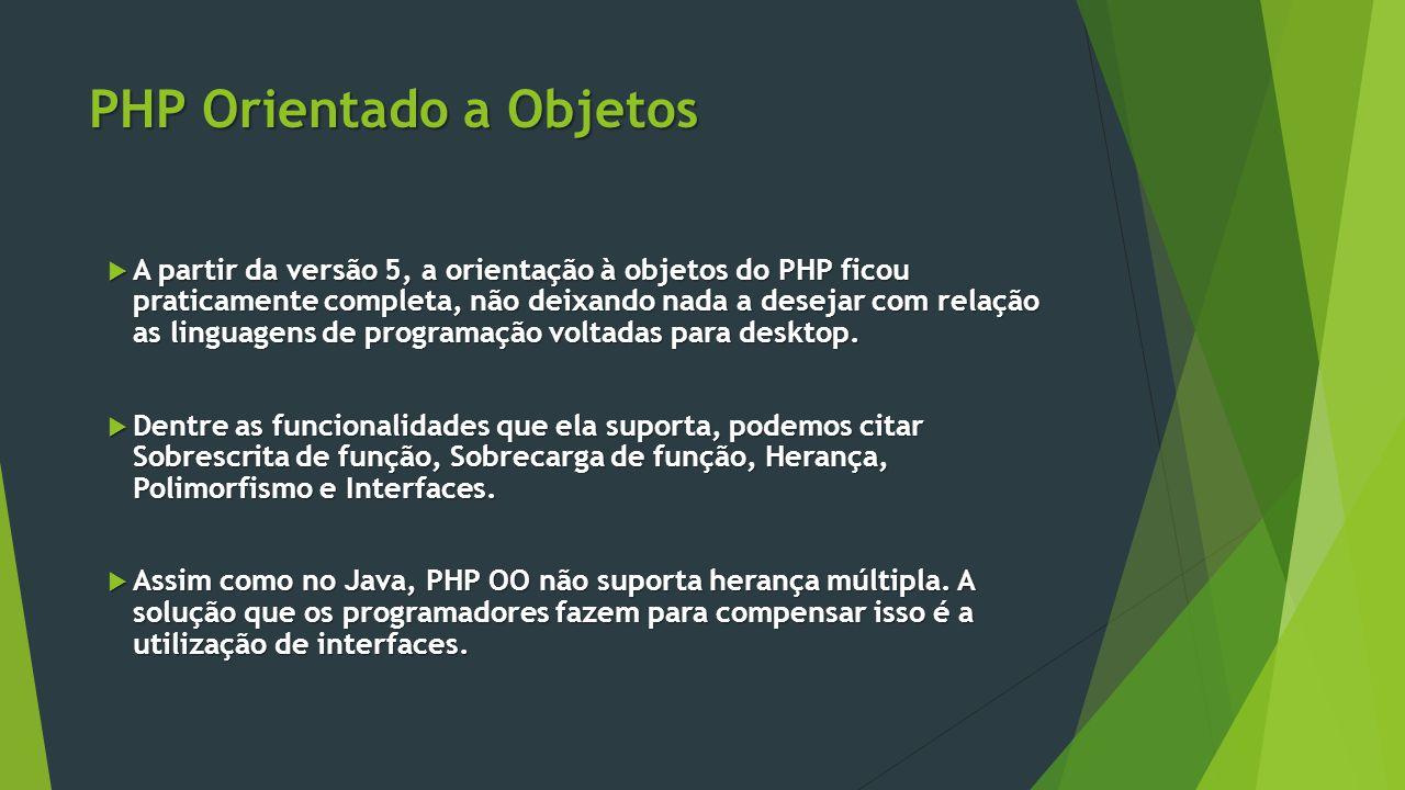 PHP Orientado a Objetos  A partir da versão 5, a orientação à objetos do PHP ficou praticamente completa, não deixando nada a desejar com relação as linguagens de programação voltadas para desktop.