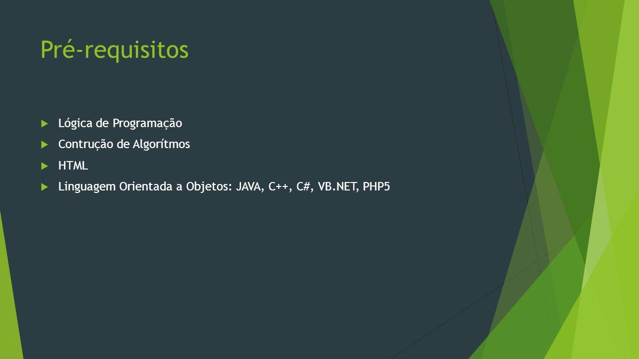 Pré-requisitos  Lógica de Programação  Contrução de Algorítmos  HTML  Linguagem Orientada a Objetos: JAVA, C++, C#, VB.NET, PHP5