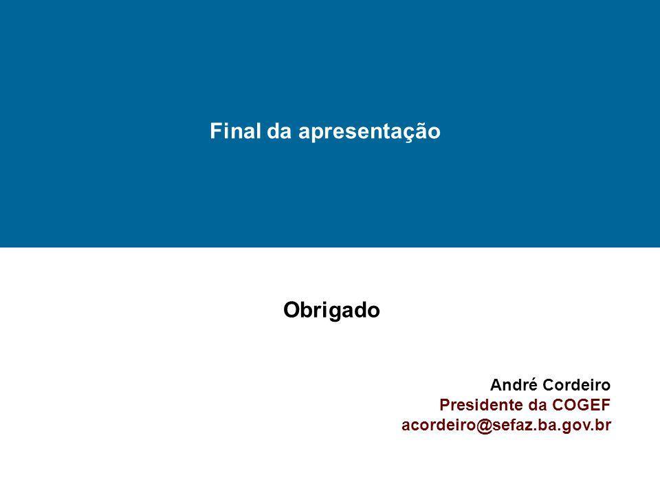 Final da apresentação Obrigado André Cordeiro Presidente da COGEF acordeiro@sefaz.ba.gov.br