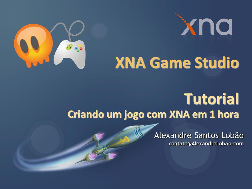 XNA Game Studio Tutorial Criando um jogo com XNA em 1 hora Alexandre Santos Lobão contato@AlexandreLobao.com